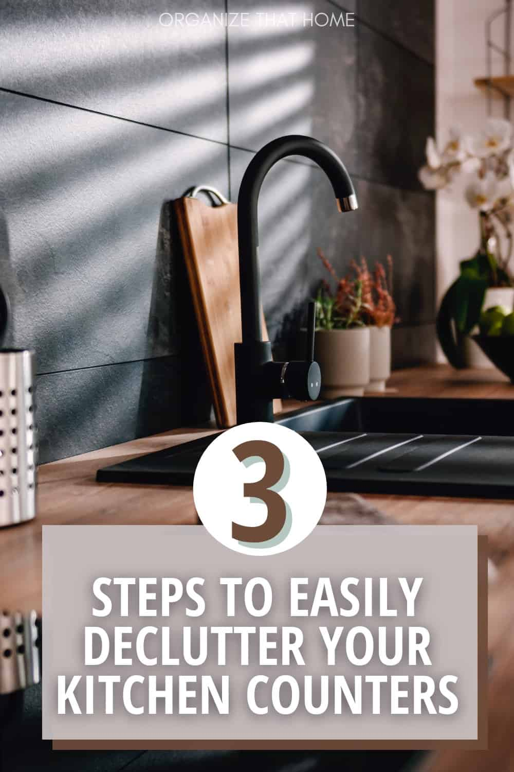 kitchen counter with sink and text 3 Steps to Easily Declutter Your Kitchen Counters